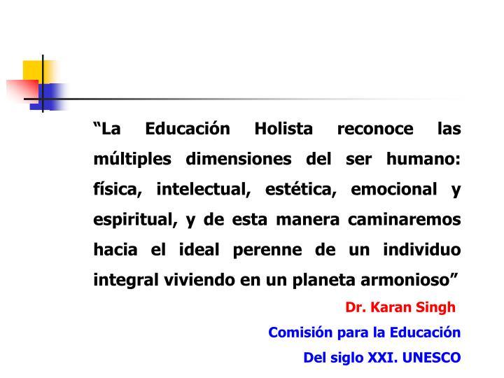 """""""La Educación Holista reconoce las múltiples dimensiones del ser humano:  física, intelectual, estética, emocional y espiritual, y de esta manera caminaremos hacia el ideal perenne de un individuo integral viviendo en un planeta armonioso"""""""