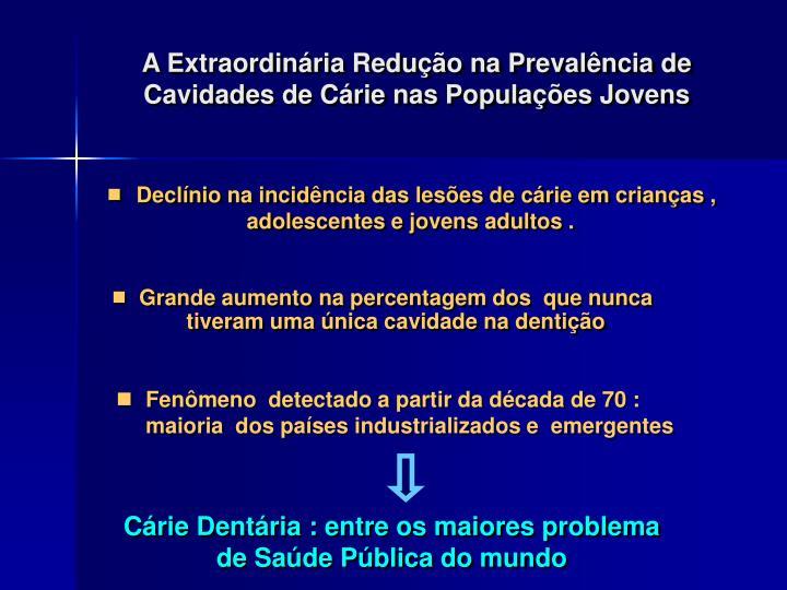 A Extraordinária Redução na Prevalência de Cavidades de Cárie nas Populações Jovens