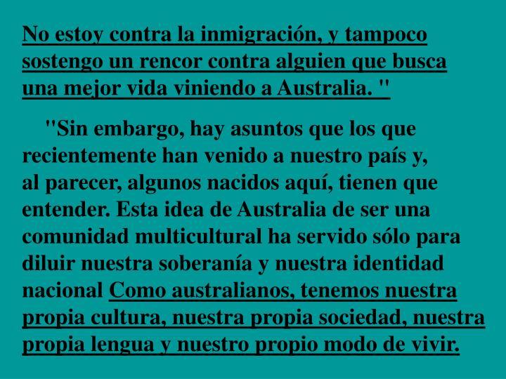 """No estoy contra la inmigración, y tampoco sostengo un rencor contra alguien que busca                una mejor vida viniendo a Australia. """""""