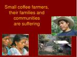small coffee farmers their families and communities are suffering