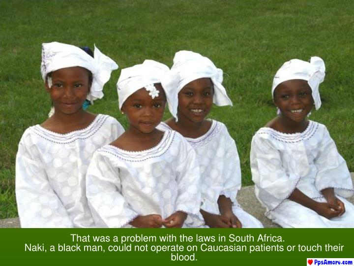 That was a problem with the laws in South Africa.