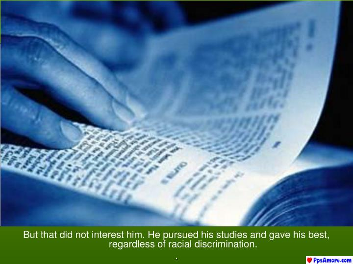 But that did not interest him. He pursued his studies and gave his best, regardless of racial discrimination.
