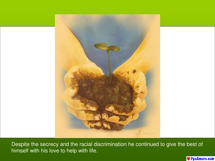 Despite the secrecy and the racial discrimination he continued to give the best of himself with his love to help with life.