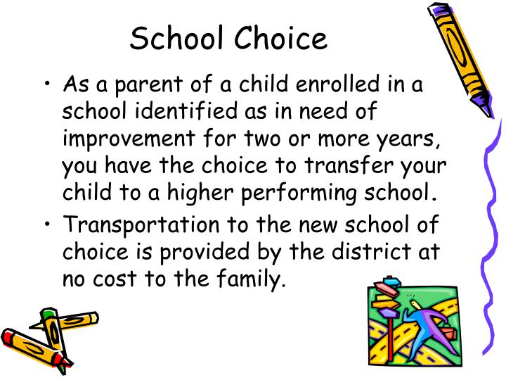 As a parent of a child enrolled in a school identified as in need of improvement for two or more years,  you have the choice to transfer your child to a higher performing school