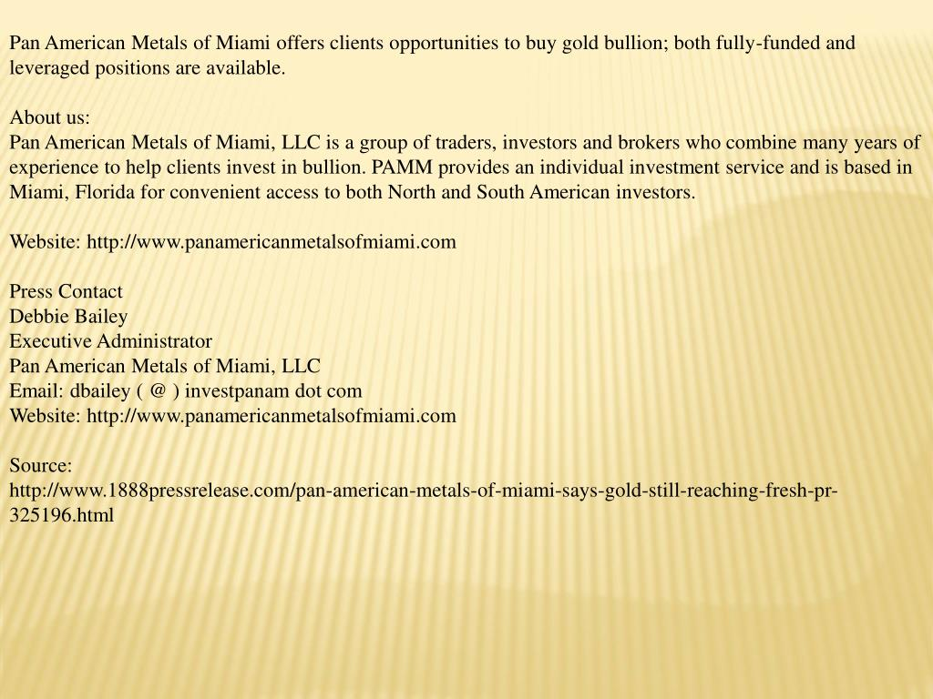 Pan American Metals of Miami offers clients opportunities to buy gold bullion; both fully-funded and leveraged positions are available.
