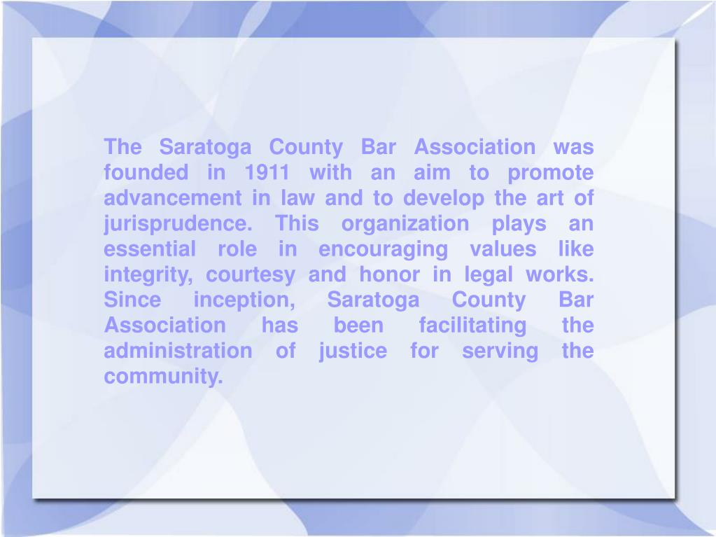 The Saratoga County Bar Association was founded in 1911 with an aim to promote advancement in law and to develop the art of jurisprudence. This organization plays an essential role in encouraging values like integrity, courtesy and honor in legal works. Since inception, Saratoga County Bar Association has been facilitating the administration of justice for serving the community.
