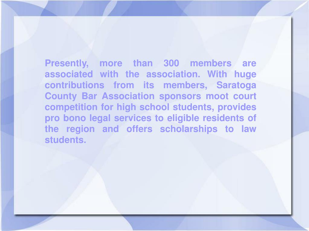 Presently, more than 300 members are associated with the association. With huge contributions from its members, Saratoga County Bar Association sponsors moot court competition for high school students, provides pro bono legal services to eligible residents of the region and offers scholarships to law students.