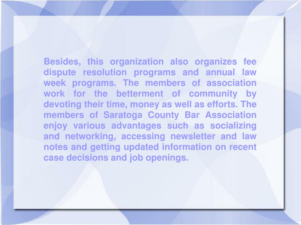 Besides, this organization also organizes fee dispute resolution programs and annual law week programs. The members of association work for the betterment of community by devoting their time, money as well as efforts. The members of Saratoga County Bar Association enjoy various advantages such as socializing and networking, accessing newsletter and law notes and getting updated information on recent case decisions and job openings.