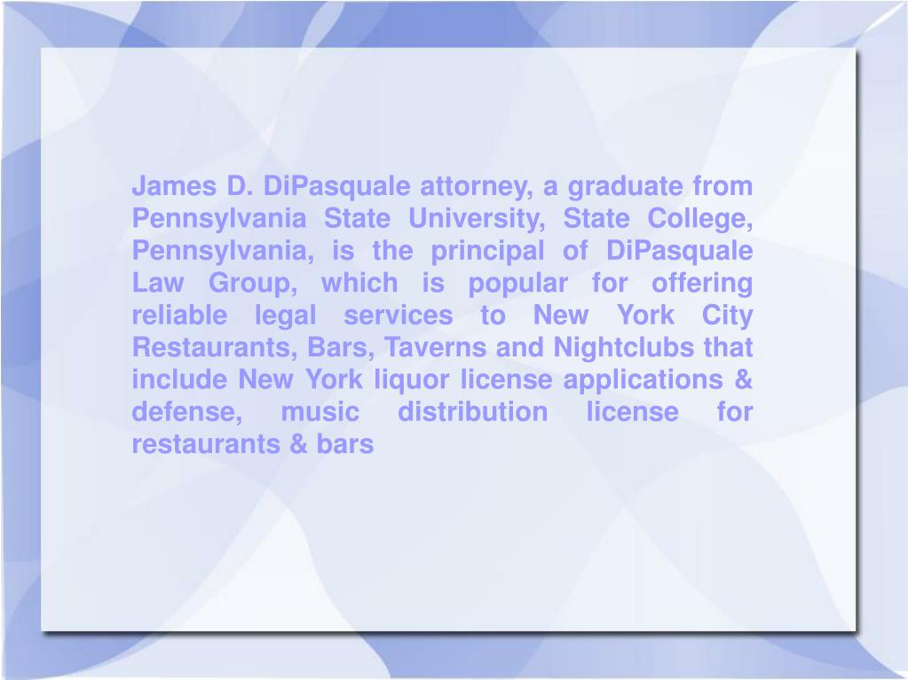 James D. DiPasquale attorney, a graduate from Pennsylvania State University, State College, Pennsylvania, is the principal of DiPasquale Law Group, which is popular for offering reliable legal services to New York City Restaurants, Bars, Taverns and Nightclubs that include New York liquor license applications & defense, music distribution license for restaurants & bars