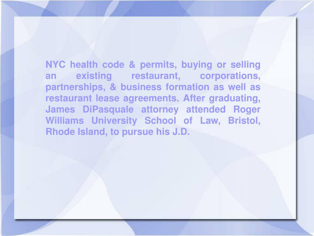 NYC health code & permits, buying or selling an existing restaurant, corporations, partnerships, & business formation as well as restaurant lease agreements. After graduating, James DiPasquale attorney attended Roger Williams University School of Law, Bristol, Rhode Island, to pursue his J.D.