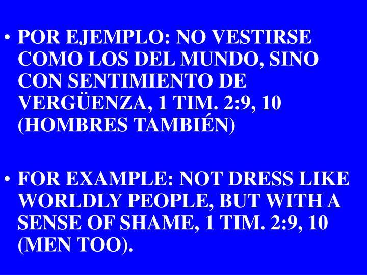 POR EJEMPLO: NO VESTIRSE COMO LOS DEL MUNDO, SINO CON SENTIMIENTO DE VERGÜENZA, 1 TIM. 2:9, 10 (HOMBRES TAMBIÉN)