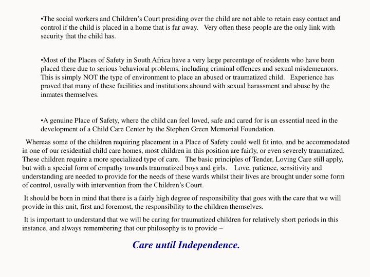 The social workers and Children's Court presiding over the child are not able to retain easy contact and control if the child is placed in a home that is far away.   Very often these people are the only link with security that the child has.