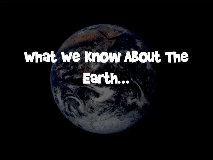 What We Know About The Earth…
