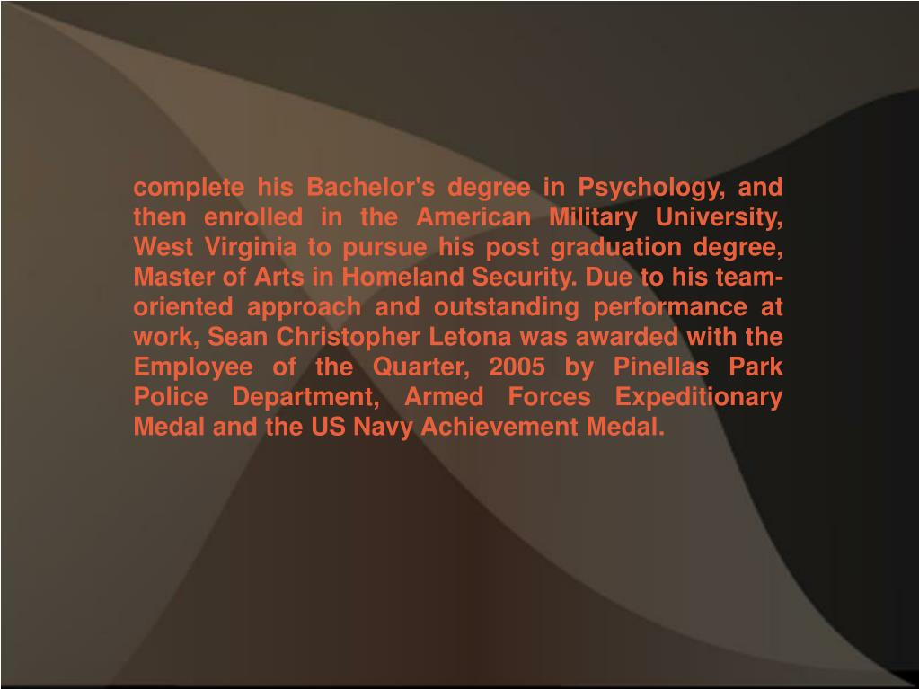 complete his Bachelor's degree in Psychology, and then enrolled in the American Military University, West Virginia to pursue his post graduation degree, Master of Arts in Homeland Security. Due to his team-oriented approach and outstanding performance at work, Sean Christopher Letona was awarded with the Employee of the Quarter, 2005 by Pinellas Park Police Department, Armed Forces Expeditionary Medal and the US Navy Achievement Medal.