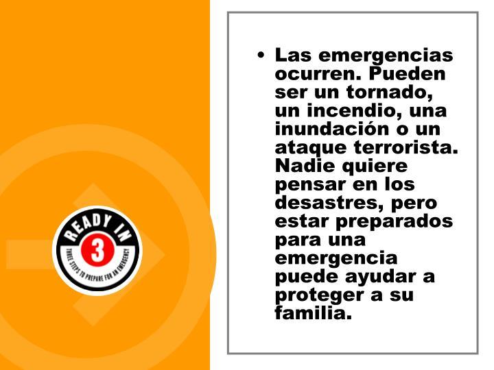 Las emergencias ocurren. Pueden ser un tornado, un incendio, una inundación o un ataque terrorista. Nadie quiere pensar en los desastres, pero estar preparados para una emergencia puede ayudar a proteger a su familia.