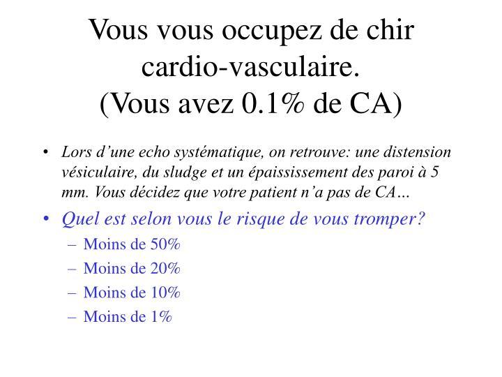 Vous vous occupez de chir cardio-vasculaire.
