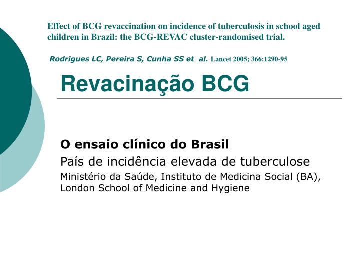 Effect of BCG revaccination on incidence of tuberculosis in school aged children in Brazil: the BCG-REVAC cluster-randomised trial.