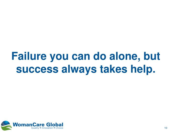 Failure you can do alone, but success always takes help.