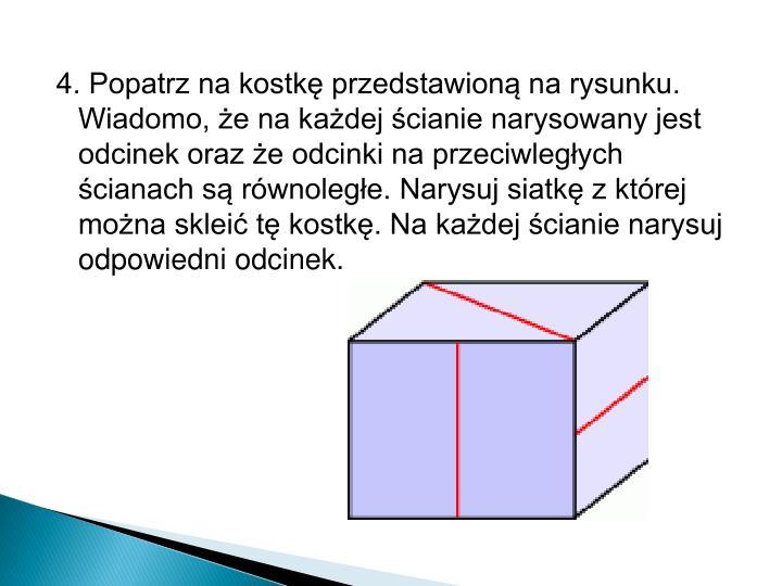 4. Popatrz na kostkę przedstawioną na rysunku. Wiadomo, że na każdej ścianie narysowany jest odcinek oraz że odcinki na przeciwległych ścianach są równoległe. Narysuj siatkę z której można skleić tę kostkę. Na każdej ścianie narysuj odpowiedni odcinek.