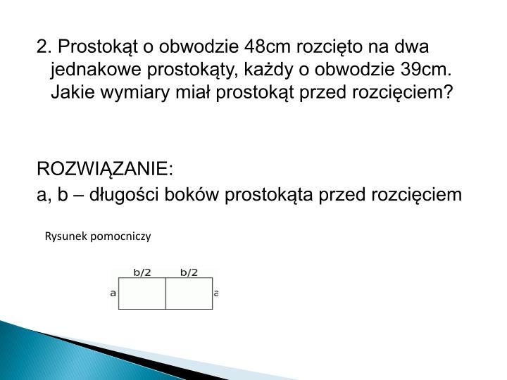 2. Prostokąt o obwodzie 48cm rozcięto na dwa jednakowe prostokąty, każdy o obwodzie 39cm. Jakie wymiary miał prostokąt przed rozcięciem?