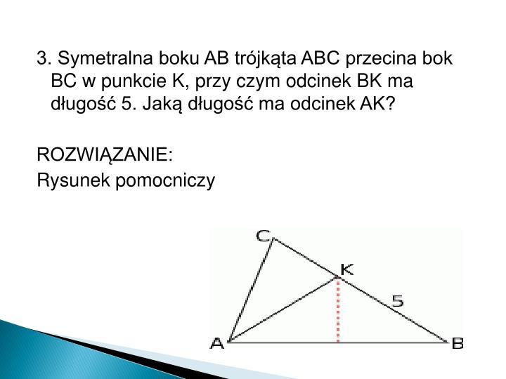 3. Symetralna boku AB trójkąta ABC przecina bok BC w punkcie K, przy czym odcinek BK ma długość 5. Jaką długość ma odcinek AK?