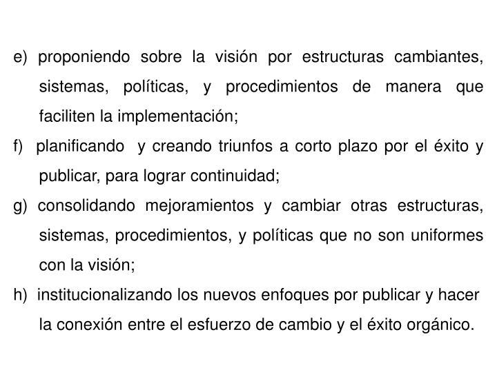 e) proponiendo sobre la visión por estructuras cambiantes, sistemas, políticas, y procedimientos de manera que faciliten la implementación;