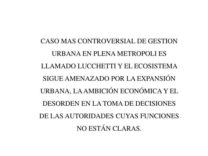CASO MAS CONTROVERSIAL DE GESTION URBANA EN PLENA METROPOLI ES LLAMADO LUCCHETTI Y EL ECOSISTEMA SIGUE AMENAZADO POR LA EXPANSIÓN URBANA, LA AMBICIÓN ECONÓMICA Y EL DESORDEN EN LA TOMA DE DECISIONES DE LAS AUTORIDADES CUYAS FUNCIONES NO ESTÁN CLARAS.