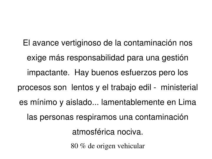 El avance vertiginoso de la contaminación nos exige más responsabilidad para una gestión impactante.  Hay buenos esfuerzos pero los procesos son  lentos y el trabajo edil -  ministerial  es mínimo y aislado... lamentablemente en Lima las personas respiramos una contaminación atmosférica nociva.
