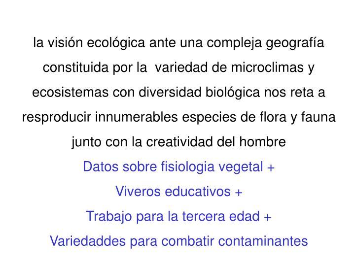 la visión ecológica ante una compleja geografía constituida por la  variedad de microclimas y ecosistemas con diversidad biológica nos reta a resproducir innumerables especies de flora y fauna  junto con la creatividad del hombre
