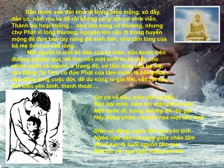 Dấn bước vào đời như đi trong biển mộng, xô đẩy, dằn co, nắm níu và để rồi không có gì tồn tại vĩnh viễn. Thành trụ hoại không… như lớp sóng vô thường, nhưng chư Phật vì lòng thương, nguyện lớn vẫn đi trong huyễn mộng để đưa bàn tay nâng đở sinh linh, như tấm lòng của bà mẹ ôm con vào lòng.