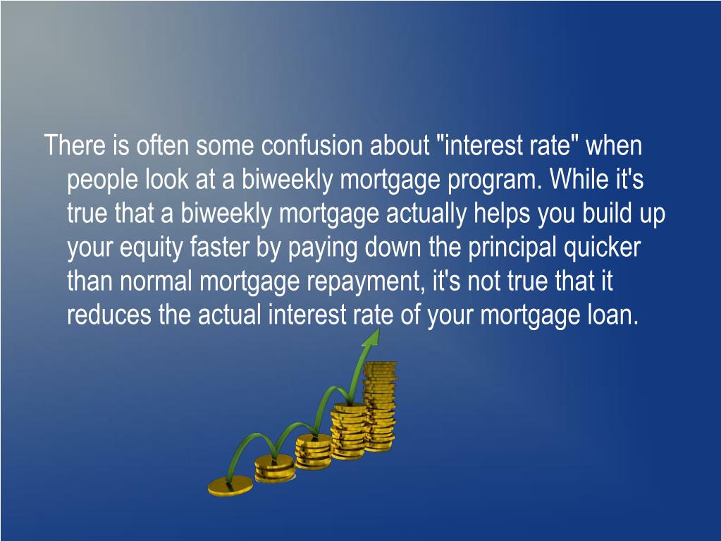 """There is often some confusion about """"interest rate"""" when people look at a biweekly mortgage program. While it's true that a biweekly mortgage actually helps you build up your equity faster by paying down the principal quicker than normal mortgage repayment, it's not true that it reduces the actual interest rate of your mortgage loan."""
