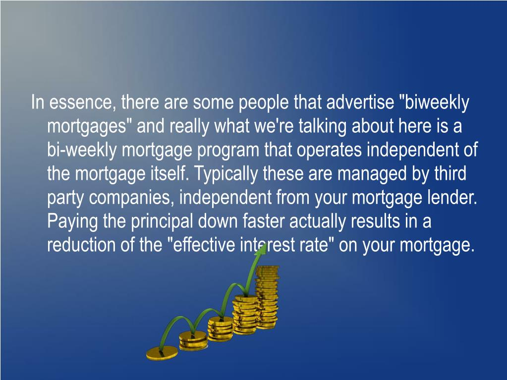 """In essence, there are some people that advertise """"biweekly mortgages"""" and really what we're talking about here is a bi-weekly mortgage program that operates independent of the mortgage itself. Typically these are managed by third party companies, independent from your mortgage lender. Paying the principal down faster actually results in a reduction of the """"effective interest rate"""" on your mortgage."""