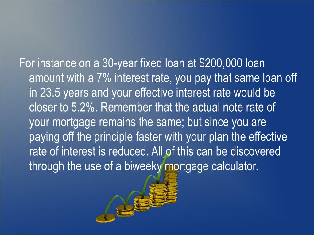 For instance on a 30-year fixed loan at $200,000 loan amount with a 7% interest rate, you pay that same loan off in 23.5 years and your effective interest rate would be closer to 5.2%. Remember that the actual note rate of your mortgage remains the same; but since you are paying off the principle faster with your plan the effective rate of interest is reduced. All of this can be discovered through the use of a biweeky mortgage calculator.