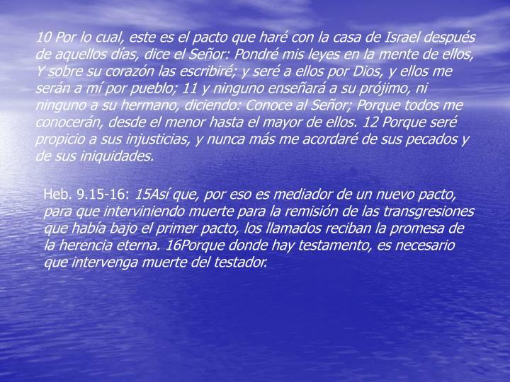 10 Por lo cual, este es el pacto que har con la casa de Israel despus de aquellos das, dice el Seor: Pondr mis leyes en la mente de ellos, Y sobre su corazn las escribir; y ser a ellos por Dios, y ellos me sern a m por pueblo; 11 y ninguno ensear a su prjimo, ni ninguno a su hermano, diciendo: Conoce al Seor; Porque todos me conocern, desde el menor hasta el mayor de ellos. 12 Porque ser propicio a sus injusticias, y nunca ms me acordar de sus pecados y de sus iniquidades.