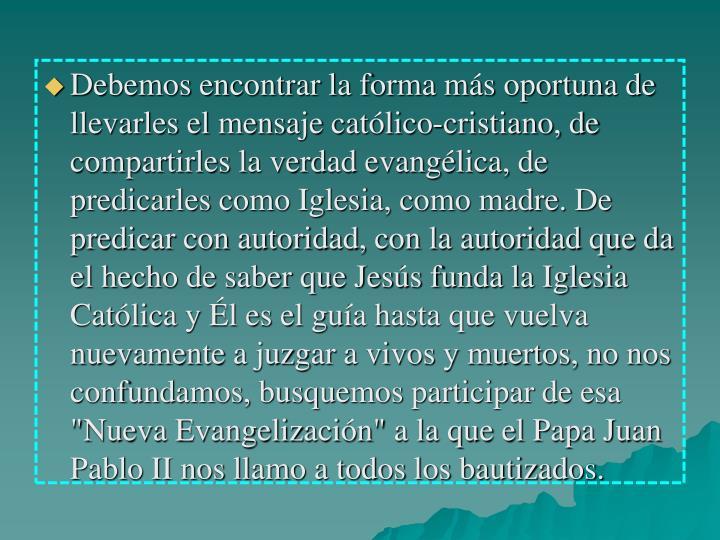 """Debemos encontrar la forma más oportuna de llevarles el mensaje católico-cristiano, de compartirles la verdad evangélica, de predicarles como Iglesia, como madre. De predicar con autoridad, con la autoridad que da el hecho de saber que Jesús funda la Iglesia Católica y Él es el guía hasta que vuelva nuevamente a juzgar a vivos y muertos, no nos confundamos, busquemos participar de esa """"Nueva Evangelización"""" a la que el Papa Juan Pablo II nos llamo a todos los bautizados."""