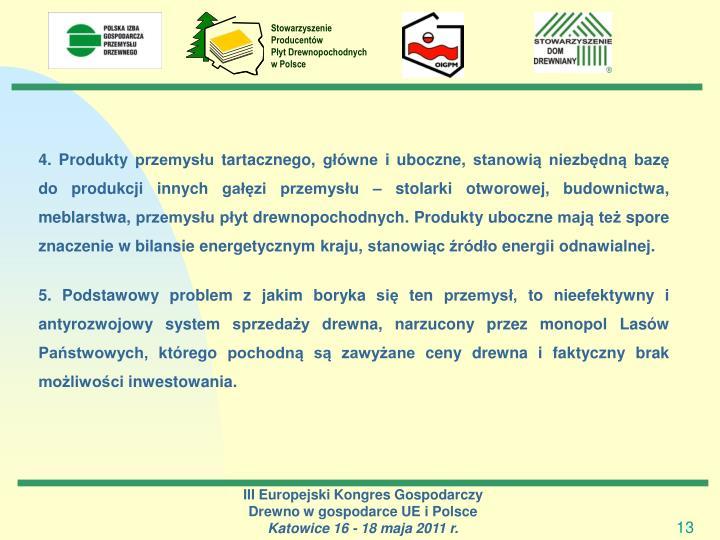 4. Produkty przemysłu tartacznego, główne i uboczne, stanowią niezbędną bazę do produkcji innych gałęzi przemysłu – stolarki otworowej, budownictwa, meblarstwa, przemysłu płyt drewnopochodnych. Produkty uboczne mają też spore znaczenie w bilansie energetycznym kraju, stanowiąc źródło energii odnawialnej.
