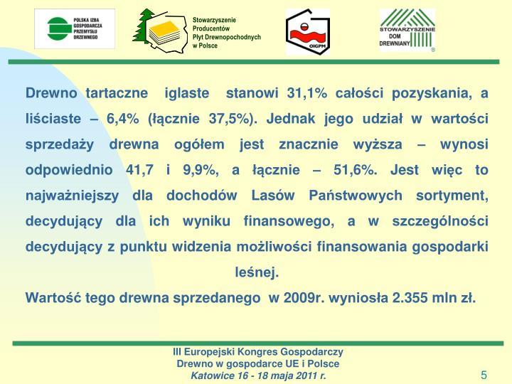 Drewno tartaczne  iglaste  stanowi 31,1% całości pozyskania, a liściaste – 6,4% (łącznie 37,5%). Jednak jego udział w wartości sprzedaży drewna ogółem jest znacznie wyższa – wynosi  odpowiednio 41,7 i 9,9%, a łącznie – 51,6%. Jest więc to najważniejszy dla dochodów Lasów Państwowych sortyment, decydujący dla ich wyniku finansowego, a w szczególności decydujący z punktu widzenia możliwości finansowania gospodarki leśnej.