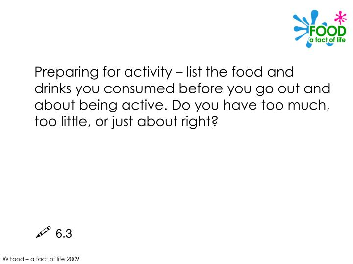Preparing for activity – list the food and drinks you consumed before you go out and about being active. Do you have too much, too little, or just about right?