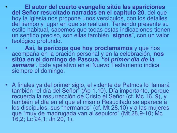 El autor del cuarto evangelio sitúa las apariciones del Señor resucitado narradas en el capítulo 20