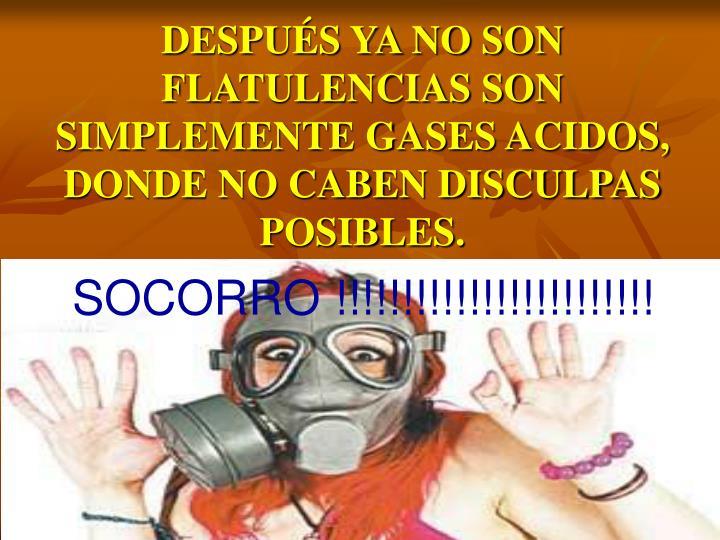 DESPUÉS YA NO SON FLATULENCIAS SON SIMPLEMENTE GASES ACIDOS, DONDE NO CABEN DISCULPAS POSIBLES.