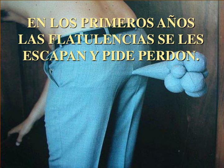 EN LOS PRIMEROS AÑOS LAS FLATULENCIAS SE LES ESCAPAN Y PIDE PERDON.