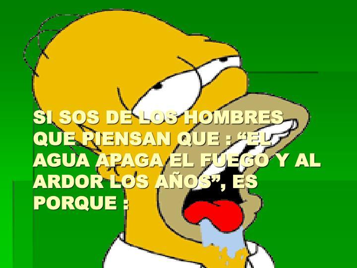 """SI SOS DE LOS HOMBRES  QUE PIENSAN QUE : """"EL AGUA APAGA EL FUEGO Y AL ARDOR LOS AÑOS"""", ES PORQUE :"""