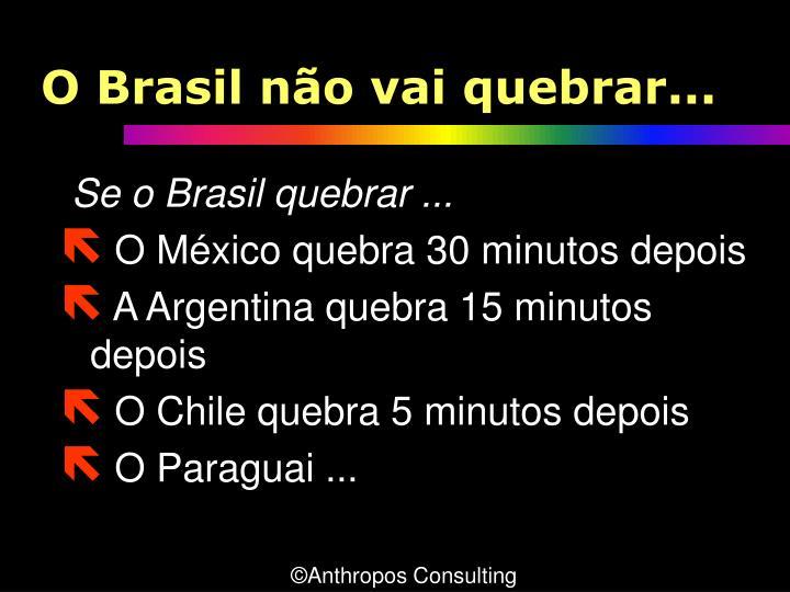 O Brasil não vai quebrar...