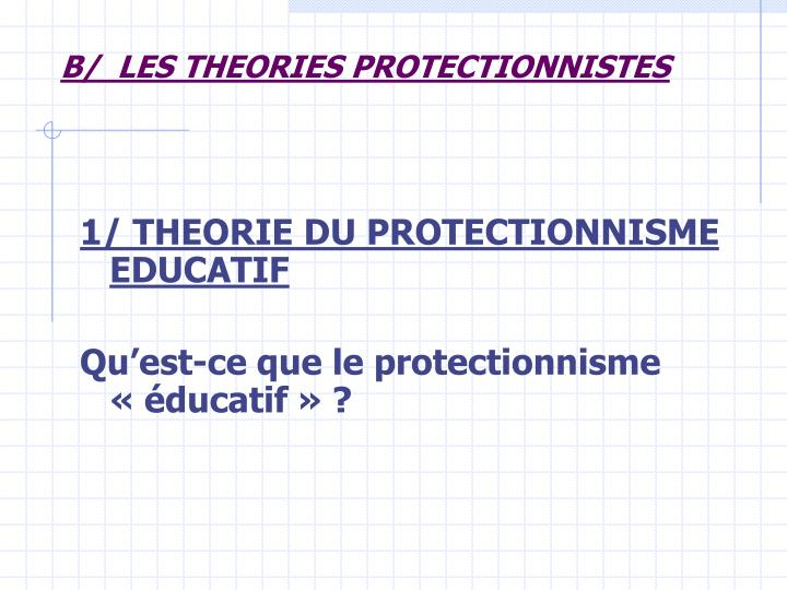 B/  LES THEORIES PROTECTIONNISTES