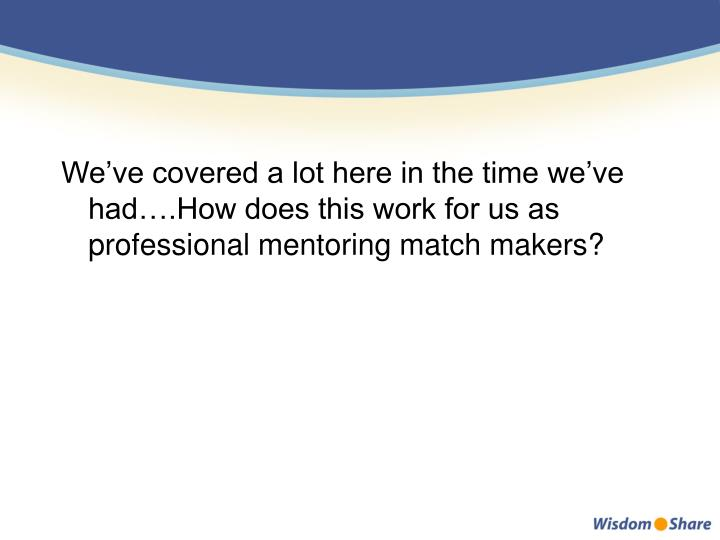 We've covered a lot here in the time we've had….How does this work for us as professional mentoring match makers?