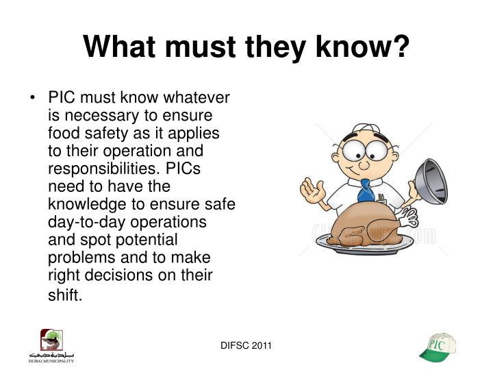 PIC must know whatever is necessary to ensure food safety as it applies to their operation and responsibilities. PICs need to have the knowledge to ensure safe day-to-day operations and spot potential problems and to make right decisions on their shift.