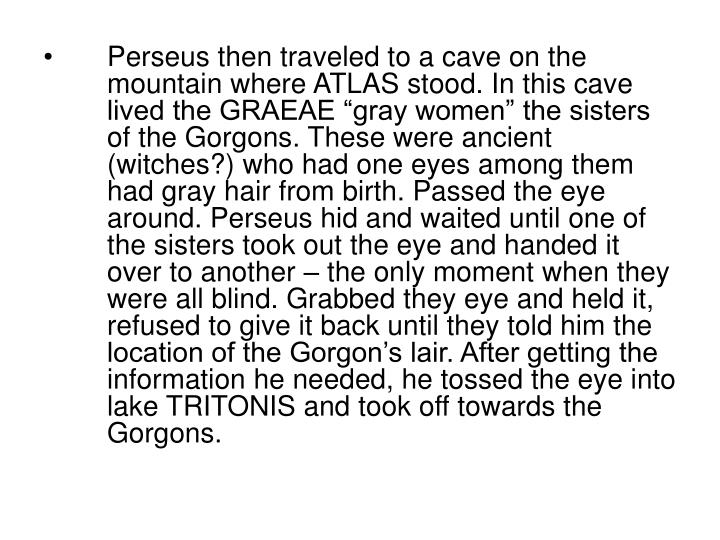 "Perseus then traveled to a cave on the mountain where ATLAS stood. In this cave lived the GRAEAE ""gray women"" the sisters of the Gorgons. These were ancient (witches?) who had one eyes among them had gray hair from birth. Passed the eye around. Perseus hid and waited until one of the sisters took out the eye and handed it over to another – the only moment when they were all blind. Grabbed they eye and held it, refused to give it back until they told him the location of the Gorgon's lair. After getting the information he needed, he tossed the eye into lake TRITONIS and took off towards the Gorgons."