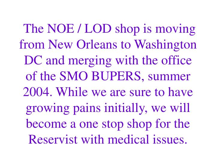The NOE / LOD shop is moving from New Orleans to Washington DC and merging with the office of the SMO BUPERS, summer 2004. While we are sure to have growing pains initially, we will become a one stop shop for the Reservist with medical issues.