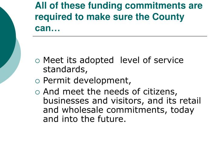 All of these funding commitments are required to make sure the County can…