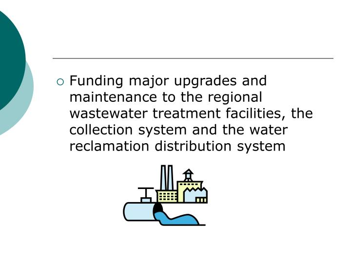 Funding major upgrades and maintenance to the regional wastewater treatment facilities, the collection system and the water reclamation distribution system